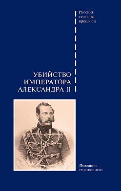 Сборник - Убийство императора Александра II. Подлинное судебное дело