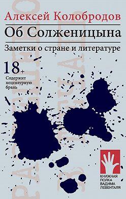 Алексей Колобродов - Об Солженицына. Заметки о стране и литературе