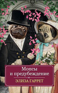 Элиза Гаррет - Мопсы и предубеждение