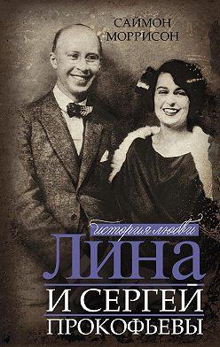 Саймон Моррисон - Лина и Сергей Прокофьевы. История любви