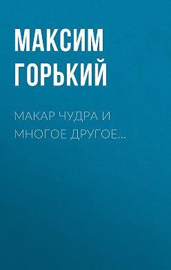 Максим Горький - Макар Чудра и многое другое…