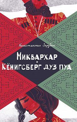 Константин Зарубин - Миквархар. Кёнигсберг дуз пуа. Альтернативно-историческая проза