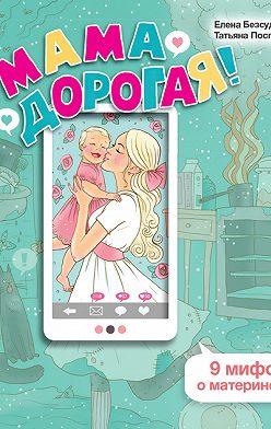 Елена Безсудова - Мама дорогая! 9 мифов о материнстве