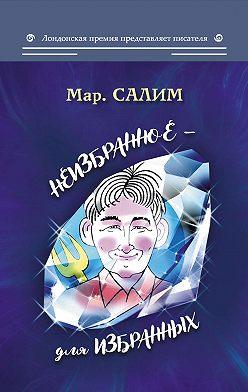 Марсель Салимов - Неизбранное – для избранных, любящих юмор и терпящих сатиру: юмор, сатира и не только