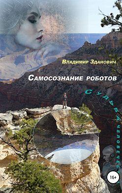 Владимир Зданович - Самосознание роботов Судьба человечества