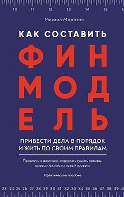 Михаил Морозов - Как составить финмодель, привести дела впорядок ижить посвоим правилам. Привлечь инвестиции, перестать тушить пожары, вывести бизнес на новый уровень