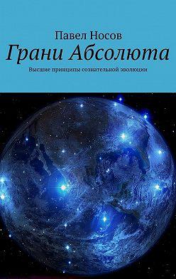 Павел Носов - Грани Абсолюта. Высшие принципы сознательной эволюции