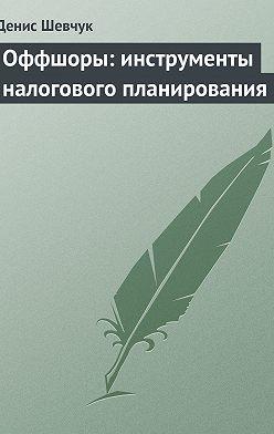 Денис Шевчук - Оффшоры: инструменты налогового планирования