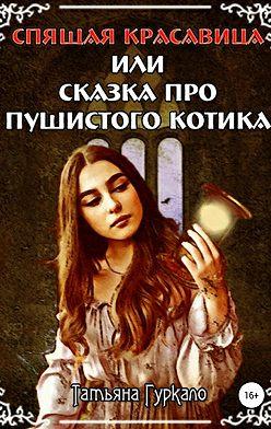 Татьяна Гуркало - Спящая красавица, или Сказка про пушистого котика