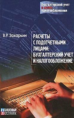 В. Захарьин - Расчеты с подотчетными лицами: бухгалтерский учет и налогообложение.