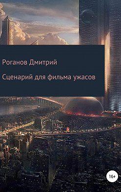 Дмитрий Роганов - Сценарий для фильма ужасов