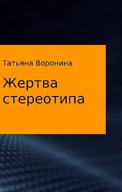Татьяна Воронина - Жертва стереотипа