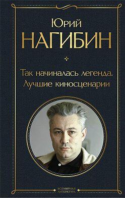 Юрий Нагибин - Так начиналась легенда. Лучшие киносценарии
