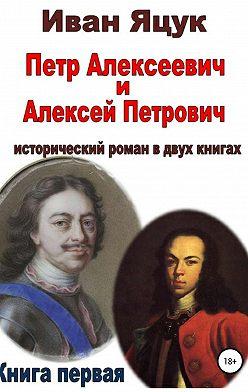 Иван Яцук - Петр Алексеевич и Алексей Петрович. Исторический роман. Книга первая