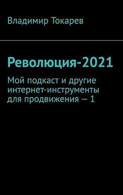 Владимир Токарев - Революция-2021. Мой подкаст идругие интернет-инструменты для продвижения – 1