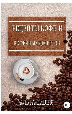 Ольга Сивек - Рецепты кофе и кофейных десертов