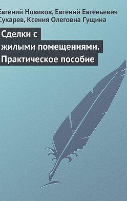 Евгений Новиков - Сделки с жилыми помещениями. Практическое пособие