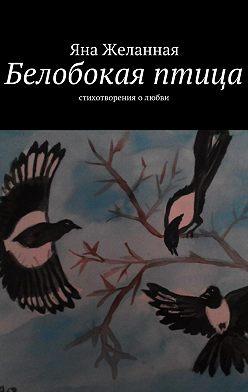 Яна Желанная - Белобокая птица. Стихотворения олюбви