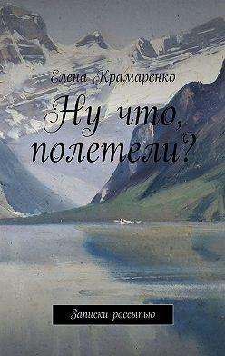 Елена Крамаренко - Ну что, полетели? Записки россыпью