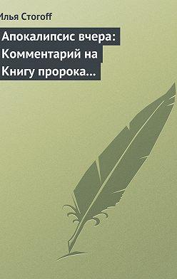 Илья Стогоff - Апокалипсис вчера: Комментарий на Книгу пророка Даниила