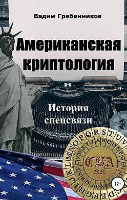 Вадим Гребенников - Американская криптология. История спецсвязи