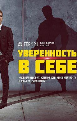 Павел Федоренко - Уверенность в себе. Как избавиться отзастенчивости, нерешительности иповысить самооценку