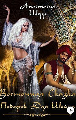Анастасия Шерр - Восточная сказка. Подарок для шейха
