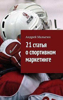 Андрей Малыгин - 21статья оспортивном маркетинге. Для тех, кто в игре