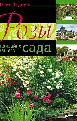 Юлия Тадеуш - Розы в дизайне вашего сада