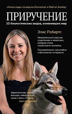 Элис Робертс - Приручение. 10 биологических видов, изменивших мир