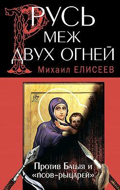 Михаил Елисеев - Русь меж двух огней – против Батыя и «псов-рыцарей»