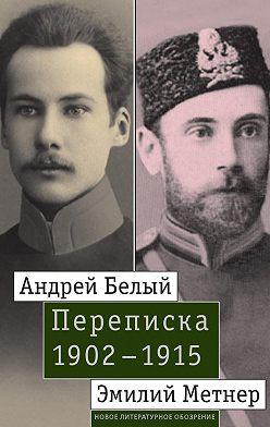 Неустановленный автор - Андрей Белый и Эмилий Метнер. Переписка. 1902–1915