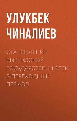 Улукбек Чиналиев - Становление кыргызской государственности в переходный период