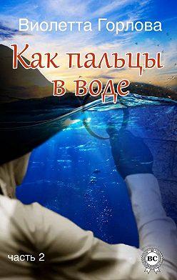 Виолетта Горлова - Как пальцы в воде. Часть 2