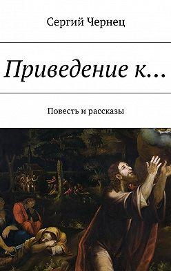 Сергий Чернец - Приведениек… Повесть ирассказы