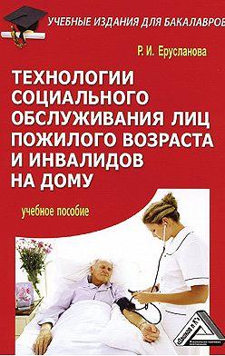 Раиса Ерусланова - Технологии социального обслуживания лиц пожилого возраста и инвалидов на дому