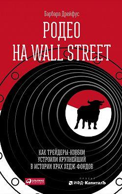 Барбара Дрейфус - Родео на Wall Street: Как трейдеры-ковбои устроили крупнейший в истории крах хедж-фондов