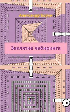 Александр Борун - Заклятие лабиринта