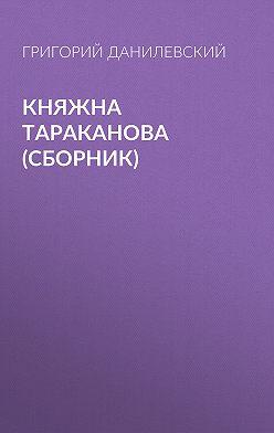Григорий Данилевский - Княжна Тараканова (сборник)
