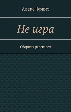 Алекс Фрайт - Неигра. Сборник рассказов