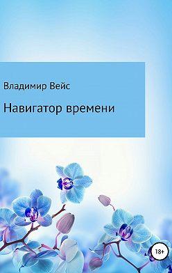 Владимир Вейс - Навигатор времени