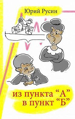 Юрий Русин - Из пункта «А» в пункт «Б»