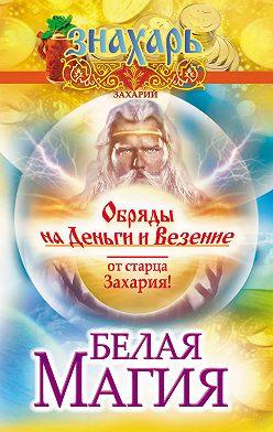 Захарий - Белая магия. Обряды на деньги и везение от старца Захария!