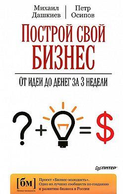Петр Осипов - Построй свой бизнес. От идеи до денег за 3 недели