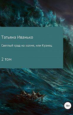 Татьяна Иванько - Светлый град на холме, или Кузнец. Том 2