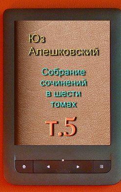 Юз Алешковский - Собрание сочинений в шести томах. Том5