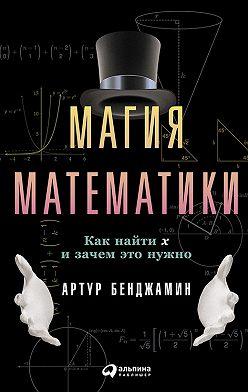 Артур Бенджамин - Магия математики: Как найти x и зачем это нужно