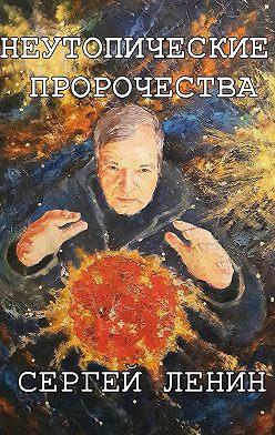 Сергей Ленин - Неутопические пророчества. Россия, вперёд