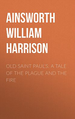 William Ainsworth - Old Saint Paul's: A Tale of the Plague and the Fire