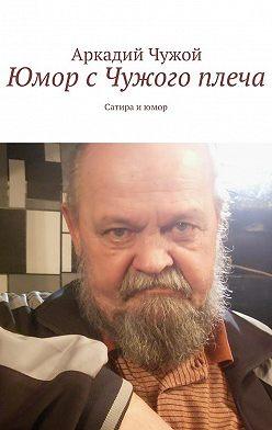 Аркадий Чужой - Юмор сЧужого плеча. Сатира июмор